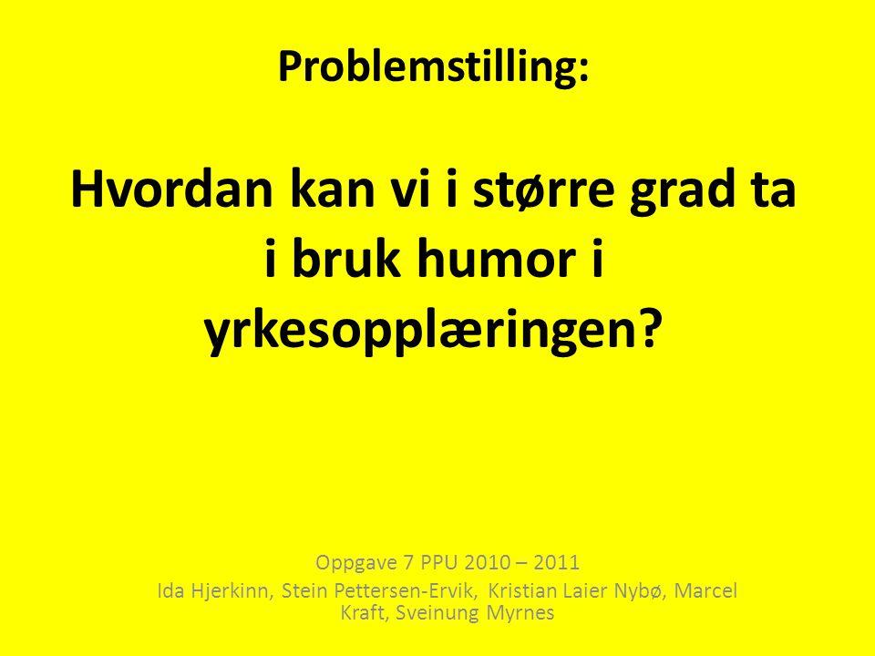 Problemstilling: Hvordan kan vi i større grad ta i bruk humor i yrkesopplæringen? Oppgave 7 PPU 2010 – 2011 Ida Hjerkinn, Stein Pettersen-Ervik, Krist