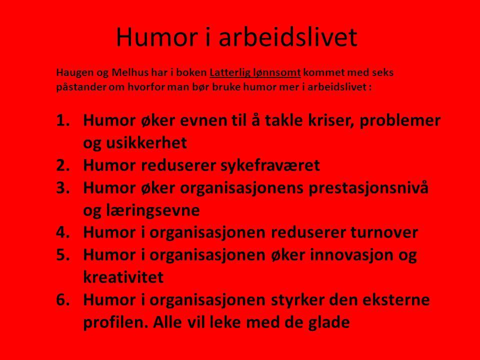 Humor i arbeidslivet Haugen og Melhus har i boken Latterlig lønnsomt kommet med seks påstander om hvorfor man bør bruke humor mer i arbeidslivet : 1.H