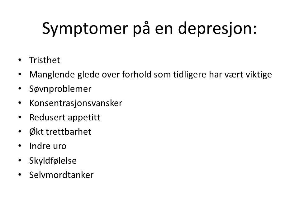 Symptomer på en depresjon: • Tristhet • Manglende glede over forhold som tidligere har vært viktige • Søvnproblemer • Konsentrasjonsvansker • Redusert appetitt • Økt trettbarhet • Indre uro • Skyldfølelse • Selvmordtanker