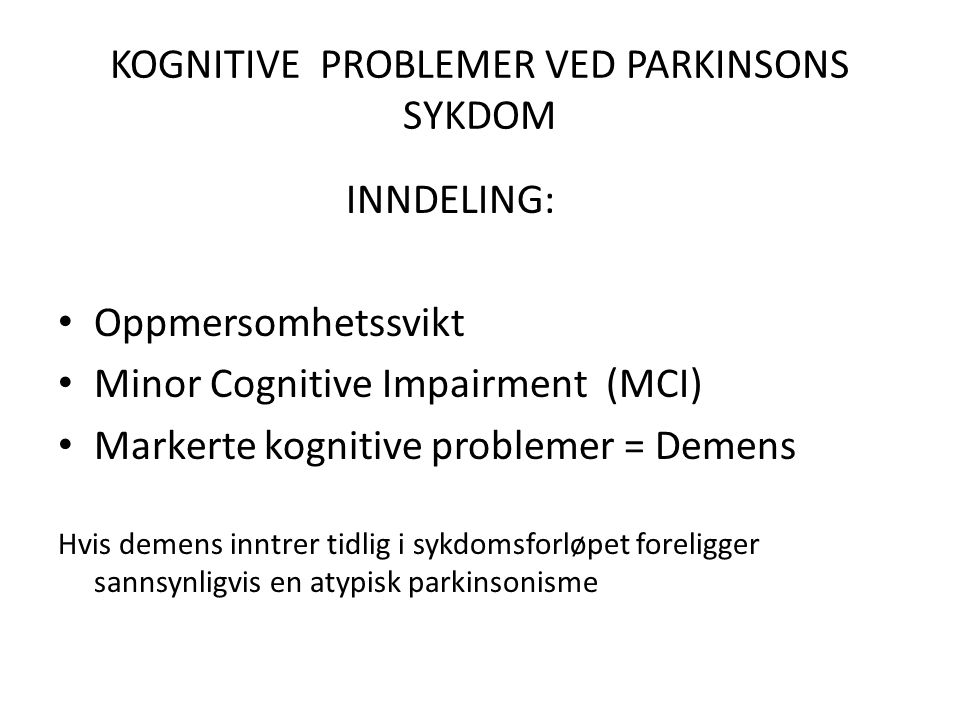 KOGNITIVE PROBLEMER VED PARKINSONS SYKDOM INNDELING: • Oppmersomhetssvikt • Minor Cognitive Impairment (MCI) • Markerte kognitive problemer = Demens Hvis demens inntrer tidlig i sykdomsforløpet foreligger sannsynligvis en atypisk parkinsonisme
