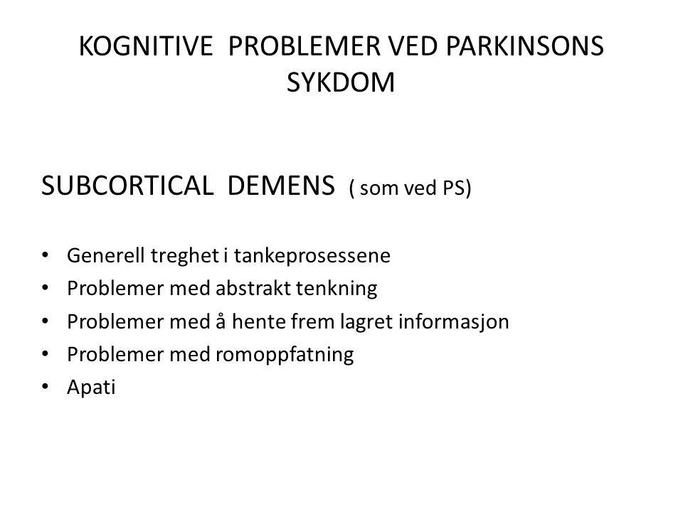 KOGNITIVE PROBLEMER VED PARKINSONS SYKDOM SUBCORTICAL DEMENS ( som ved PS) • Generell treghet i tankeprosessene • Problemer med abstrakt tenkning • Problemer med å hente frem lagret informasjon • Problemer med romoppfatning • Apati