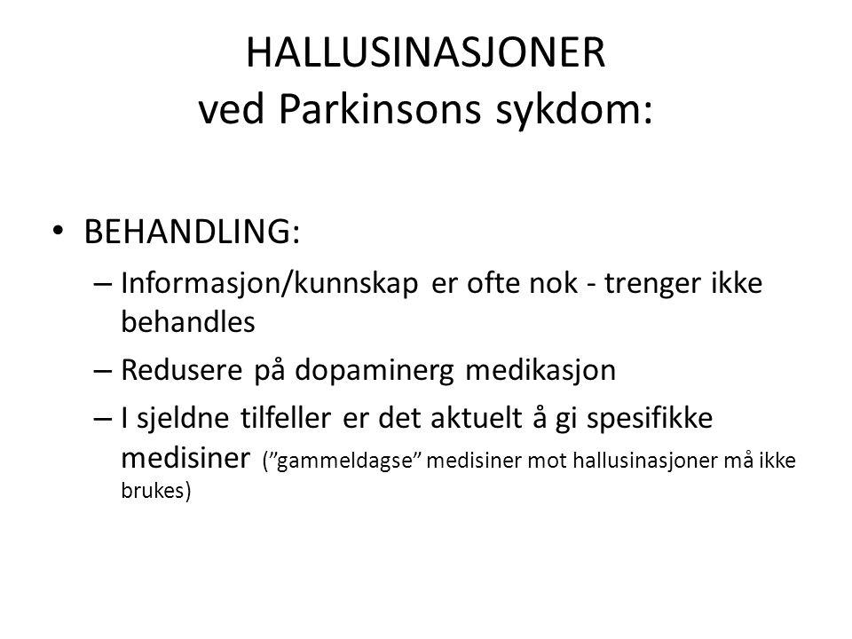 HALLUSINASJONER ved Parkinsons sykdom: • BEHANDLING: – Informasjon/kunnskap er ofte nok - trenger ikke behandles – Redusere på dopaminerg medikasjon – I sjeldne tilfeller er det aktuelt å gi spesifikke medisiner ( gammeldagse medisiner mot hallusinasjoner må ikke brukes)