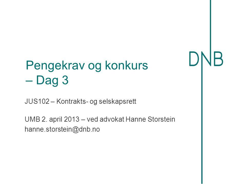 Pengekrav og konkurs – Dag 3 JUS102 – Kontrakts- og selskapsrett UMB 2. april 2013 – ved advokat Hanne Storstein hanne.storstein@dnb.no
