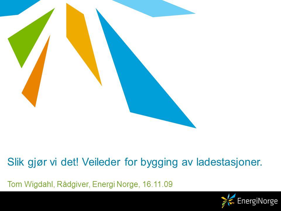Slik gjør vi det! Veileder for bygging av ladestasjoner. Tom Wigdahl, Rådgiver, Energi Norge, 16.11.09