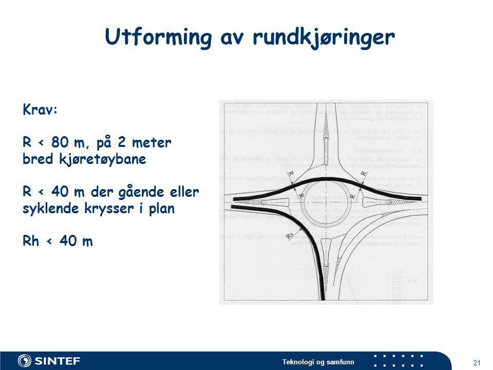 Teknologi og samfunn 21 Utforming av rundkjøringer Krav: R < 80 m, på 2 meter bred kjøretøybane R < 40 m der gående eller syklende krysser i plan Rh <