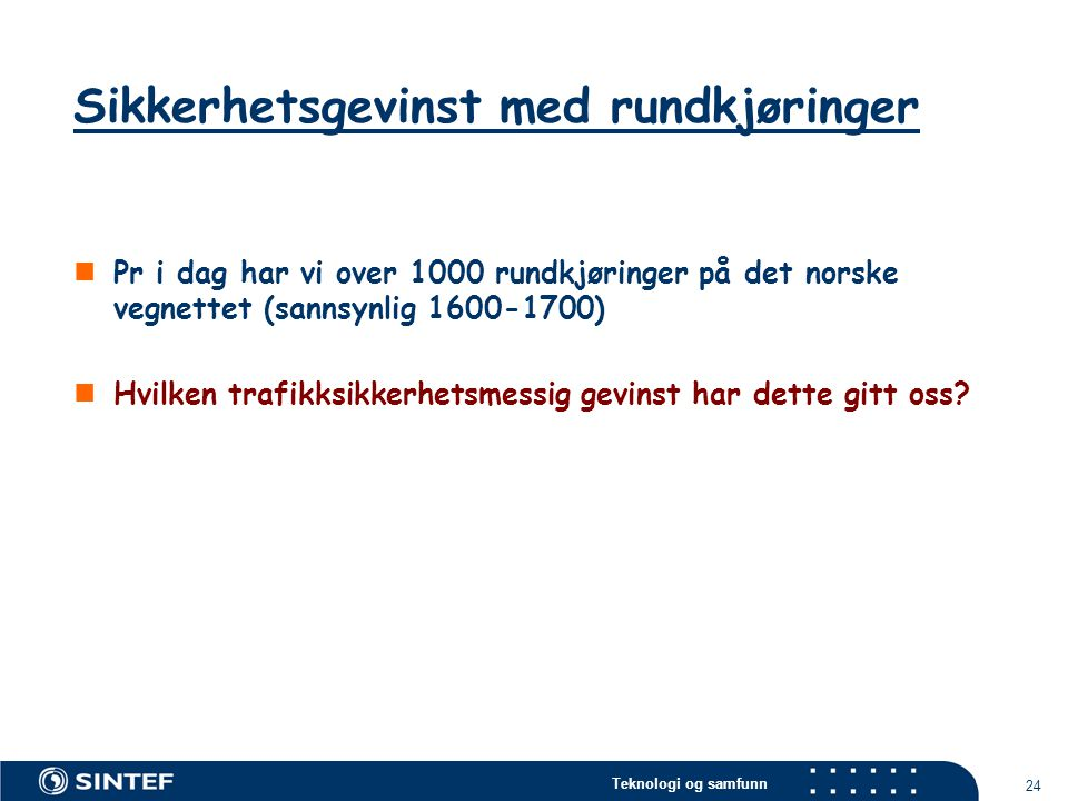 Teknologi og samfunn 24  Pr i dag har vi over 1000 rundkjøringer på det norske vegnettet (sannsynlig 1600-1700)  Hvilken trafikksikkerhetsmessig gev