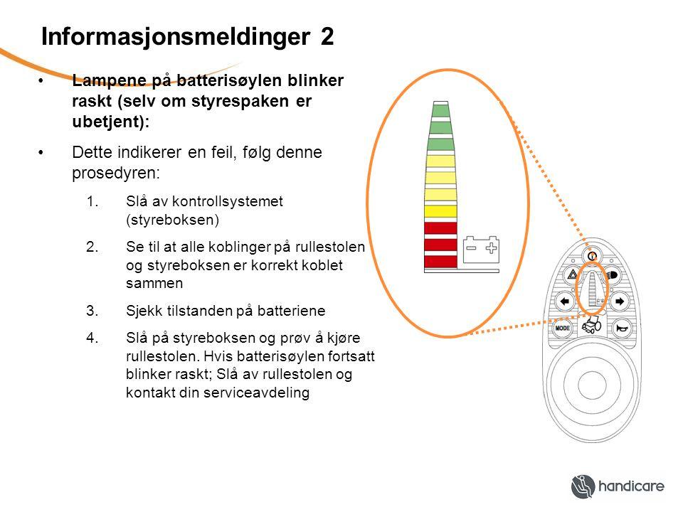 Informasjonsmeldinger 2 •Lampene på batterisøylen blinker raskt (selv om styrespaken er ubetjent): •Dette indikerer en feil, følg denne prosedyren: 1.Slå av kontrollsystemet (styreboksen) 2.Se til at alle koblinger på rullestolen og styreboksen er korrekt koblet sammen 3.Sjekk tilstanden på batteriene 4.Slå på styreboksen og prøv å kjøre rullestolen.