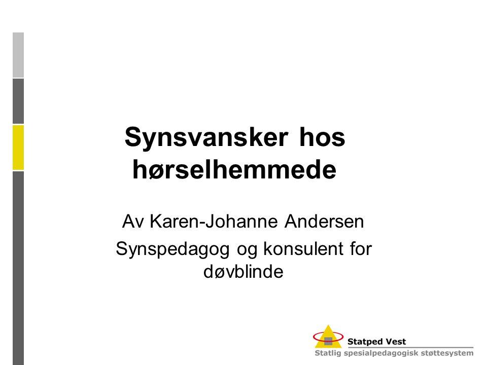 Synsvansker hos hørselhemmede Av Karen-Johanne Andersen Synspedagog og konsulent for døvblinde