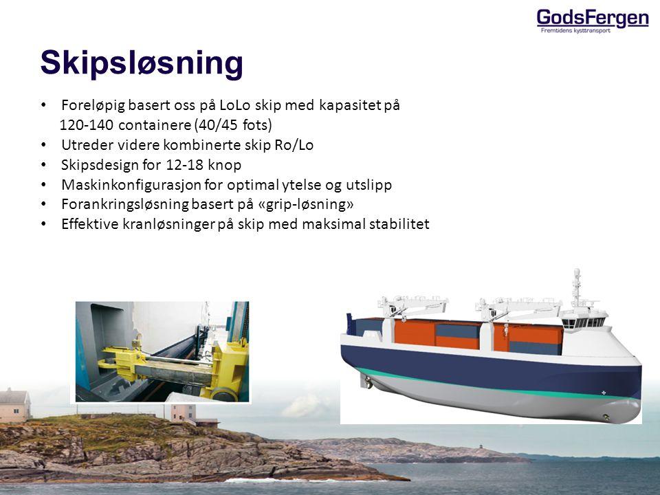 Skipsløsning • Foreløpig basert oss på LoLo skip med kapasitet på 120-140 containere (40/45 fots) • Utreder videre kombinerte skip Ro/Lo • Skipsdesign for 12-18 knop • Maskinkonfigurasjon for optimal ytelse og utslipp • Forankringsløsning basert på «grip-løsning» • Effektive kranløsninger på skip med maksimal stabilitet