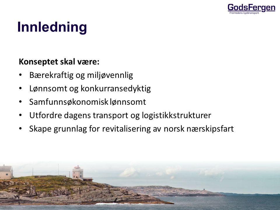 Innledning Konseptet skal være: • Bærekraftig og miljøvennlig • Lønnsomt og konkurransedyktig • Samfunnsøkonomisk lønnsomt • Utfordre dagens transport og logistikkstrukturer • Skape grunnlag for revitalisering av norsk nærskipsfart