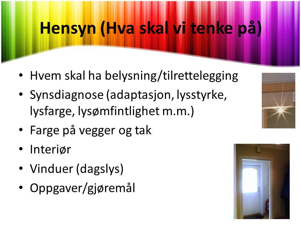 Hensyn (Hva skal vi tenke på) • Hvem skal ha belysning/tilrettelegging • Synsdiagnose (adaptasjon, lysstyrke, lysfarge, lysømfintlighet m.m.) • Farge