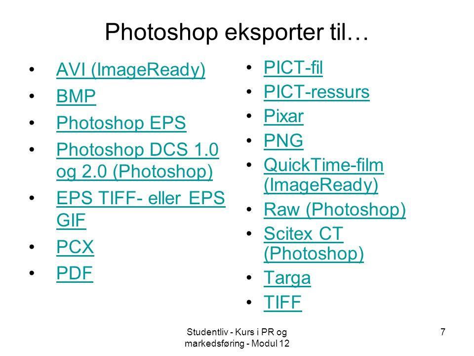 Studentliv - Kurs i PR og markedsføring - Modul 12 7 Photoshop eksporter til… •AVI (ImageReady)AVI (ImageReady) •BMPBMP •Photoshop EPSPhotoshop EPS •Photoshop DCS 1.0 og 2.0 (Photoshop)Photoshop DCS 1.0 og 2.0 (Photoshop) •EPS TIFF- eller EPS GIFEPS TIFF- eller EPS GIF •PCXPCX •PDFPDF •PICT-filPICT-fil •PICT-ressursPICT-ressurs •PixarPixar •PNGPNG •QuickTime-film (ImageReady)QuickTime-film (ImageReady) •Raw (Photoshop)Raw (Photoshop) •Scitex CT (Photoshop)Scitex CT (Photoshop) •TargaTarga •TIFFTIFF