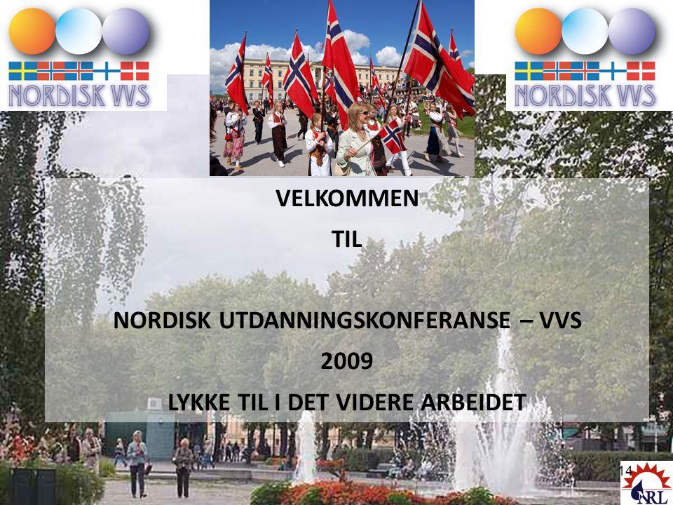 VELKOMMEN TIL NORDISK UTDANNINGSKONFERANSE – VVS 2009 LYKKE TIL I DET VIDERE ARBEIDET 14