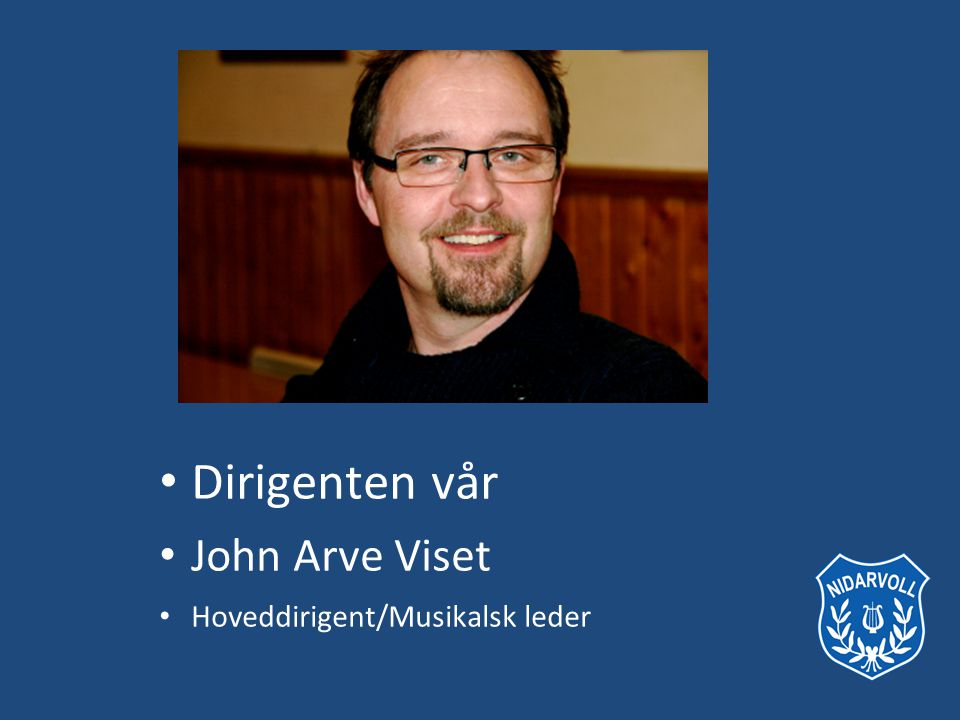• Dirigenten vår • John Arve Viset • Hoveddirigent/Musikalsk leder