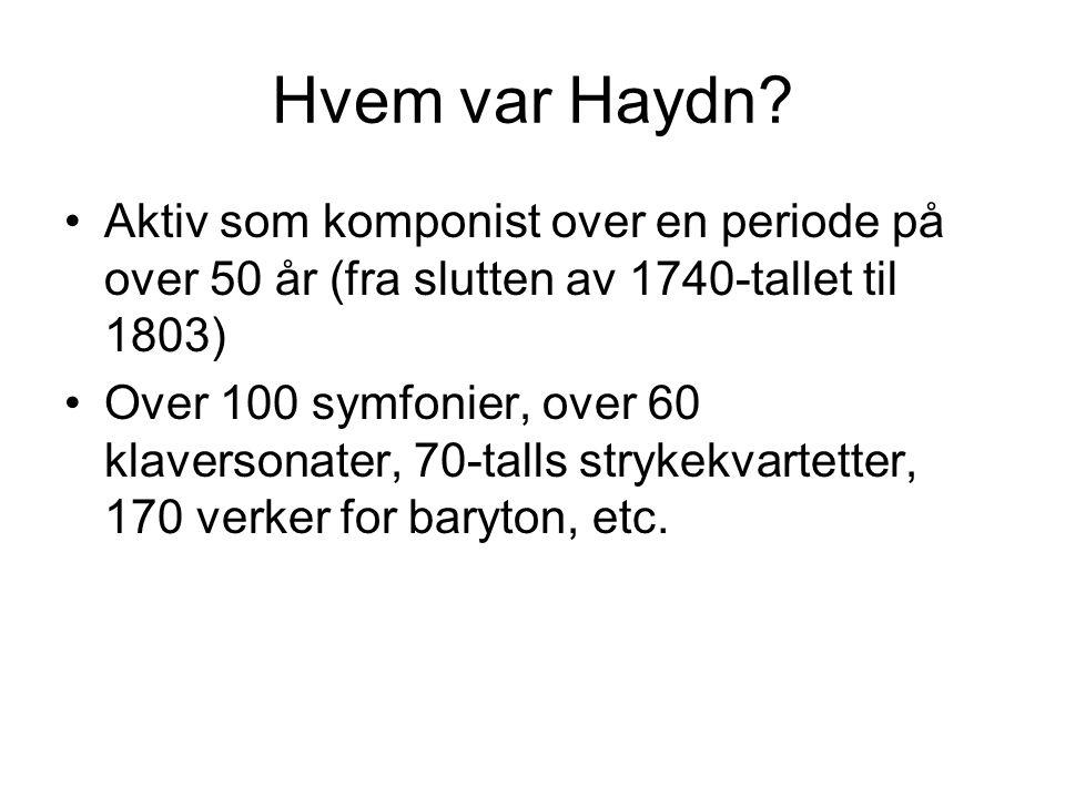 Hvem var Haydn? •Aktiv som komponist over en periode på over 50 år (fra slutten av 1740-tallet til 1803) •Over 100 symfonier, over 60 klaversonater, 7