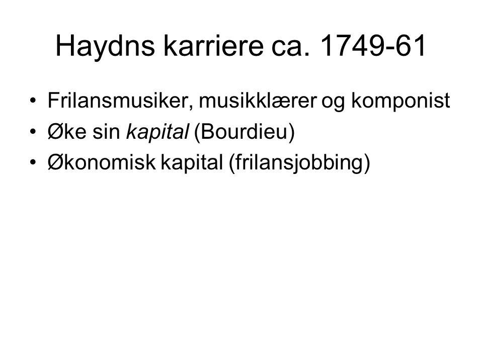 Haydns karriere ca. 1749-61 •Frilansmusiker, musikklærer og komponist •Øke sin kapital (Bourdieu) •Økonomisk kapital (frilansjobbing)