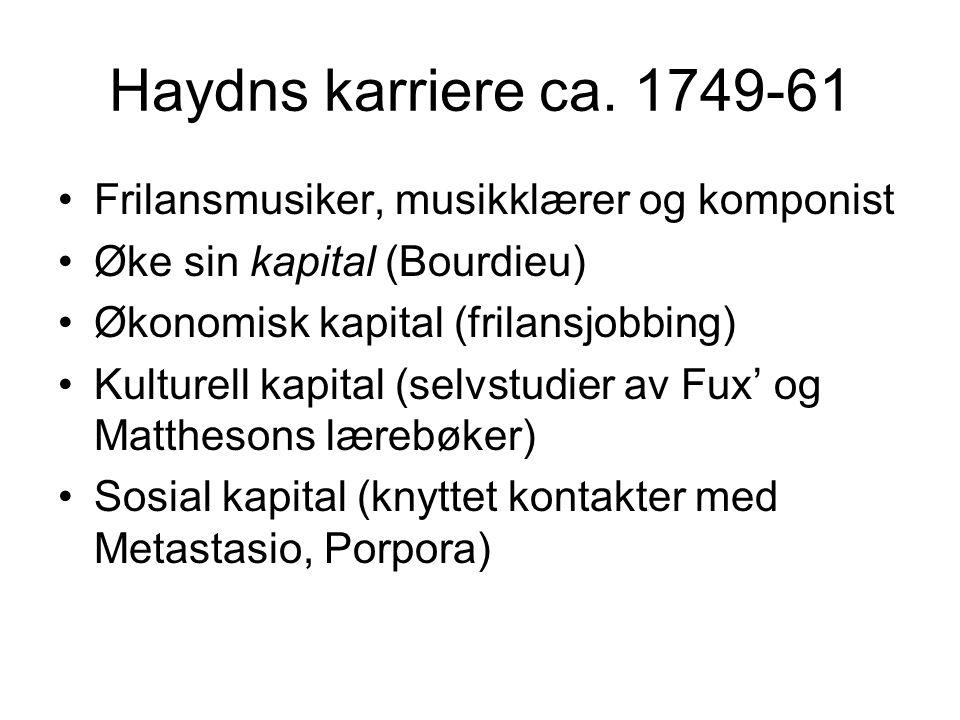 Haydns karriere ca. 1749-61 •Frilansmusiker, musikklærer og komponist •Øke sin kapital (Bourdieu) •Økonomisk kapital (frilansjobbing) •Kulturell kapit