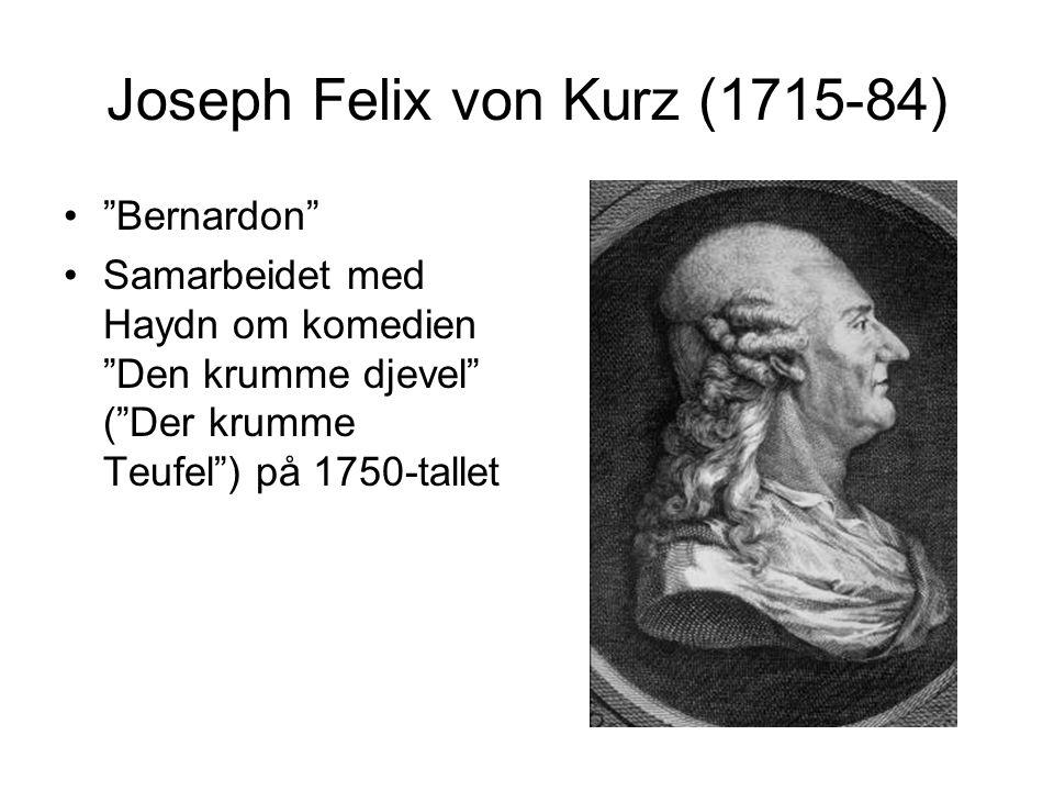 "Joseph Felix von Kurz (1715-84) •""Bernardon"" •Samarbeidet med Haydn om komedien ""Den krumme djevel"" (""Der krumme Teufel"") på 1750-tallet"
