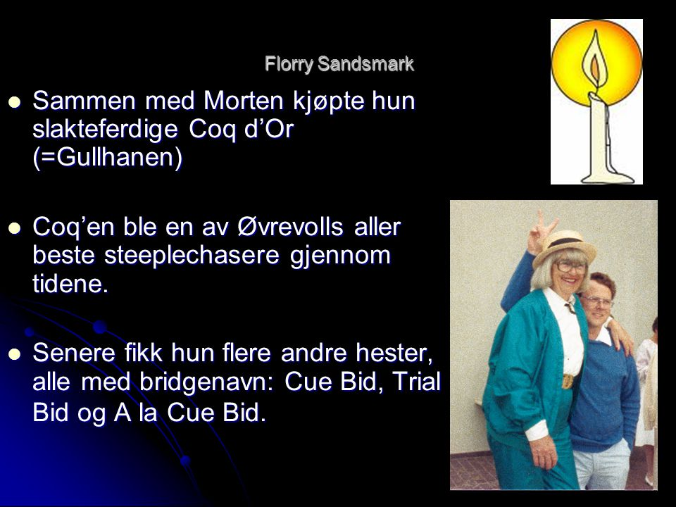 Florry Sandsmark  Sammen med Morten kjøpte hun slakteferdige Coq d'Or (=Gullhanen)  Coq'en ble en av Øvrevolls aller beste steeplechasere gjennom ti