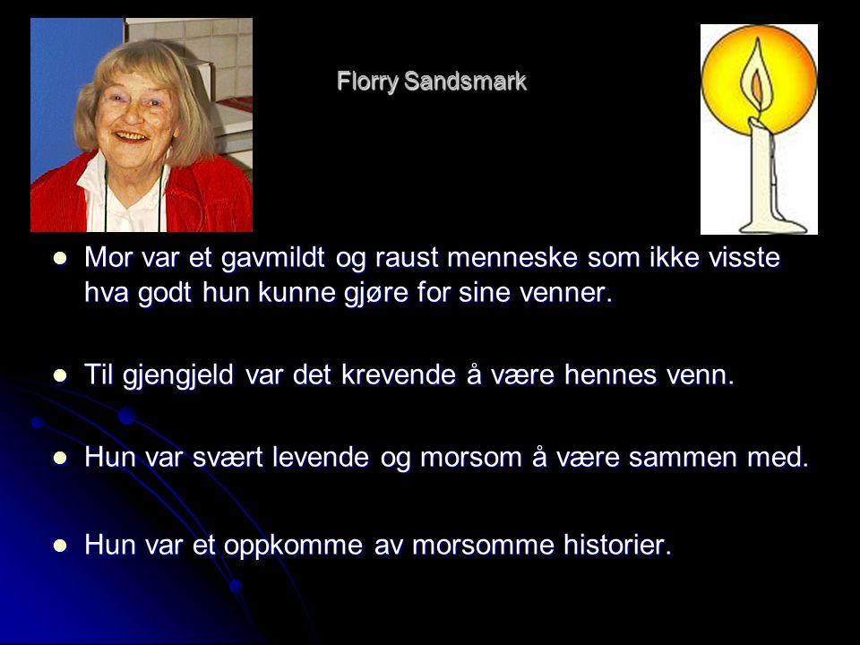 Florry Sandsmark  Mor var et gavmildt og raust menneske som ikke visste hva godt hun kunne gjøre for sine venner.  Til gjengjeld var det krevende å