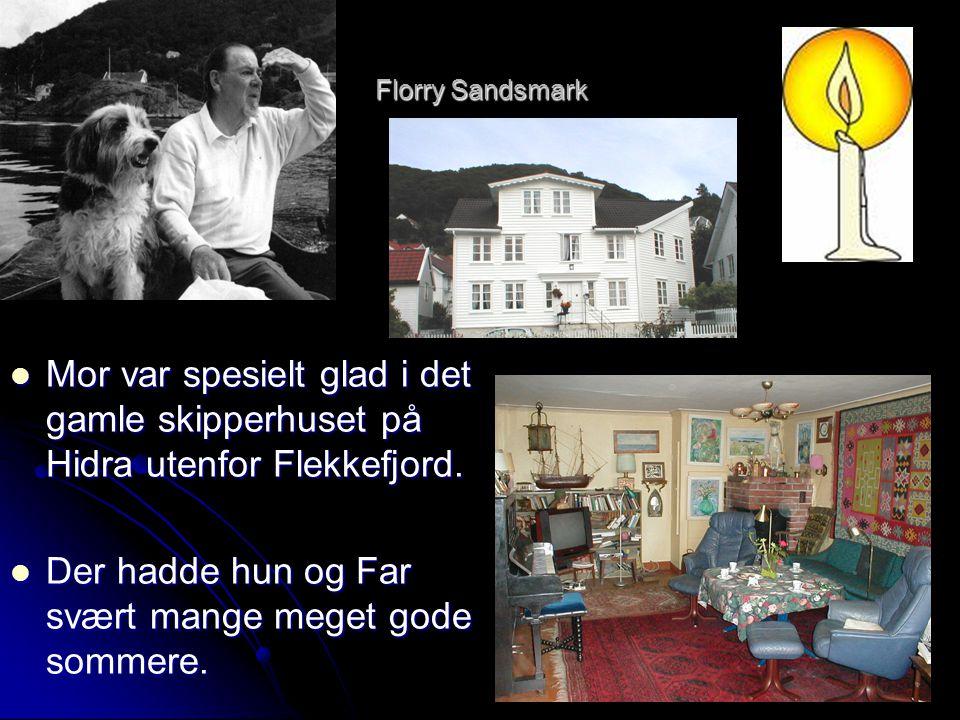 Florry Sandsmark  Mor var spesielt glad i det gamle skipperhuset på Hidra utenfor Flekkefjord.  Der hadde hun og Far svært mange meget gode sommere.