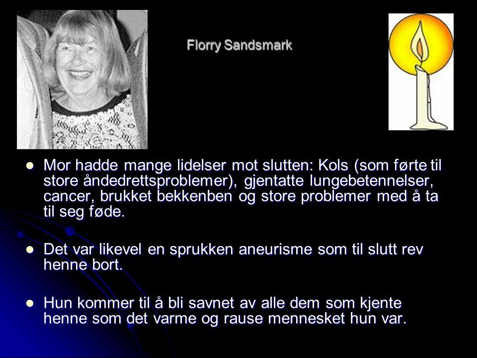 Florry Sandsmark  Mor hadde mange lidelser mot slutten: Kols (som førte til store åndedrettsproblemer), gjentatte lungebetennelser, cancer, brukket b