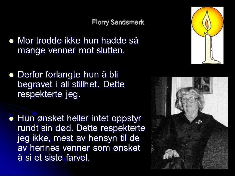 Florry Sandsmark  Mor trodde ikke hun hadde så mange venner mot slutten.  Derfor forlangte hun å bli begravet i all stillhet. Dette respekterte jeg.