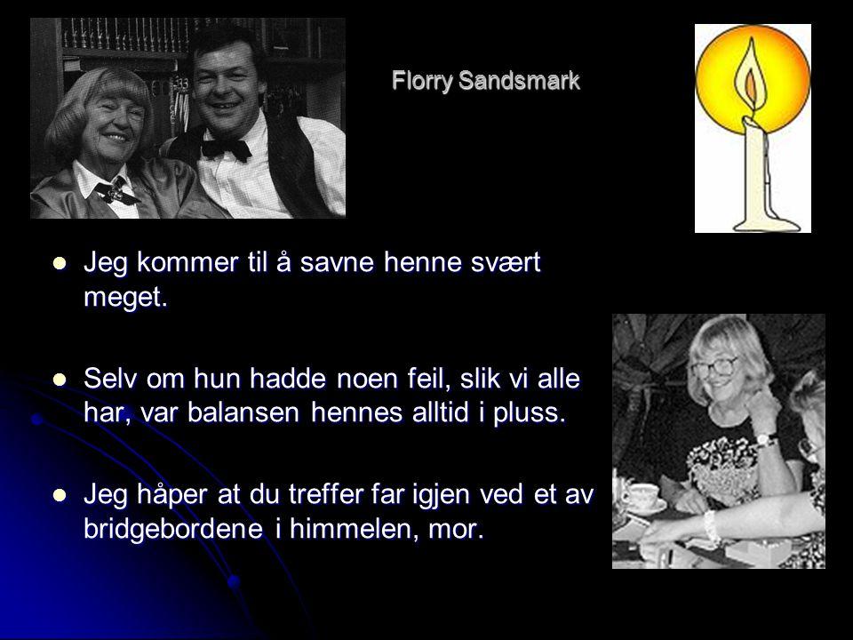 Florry Sandsmark  Jeg kommer til å savne henne svært meget.  Selv om hun hadde noen feil, slik vi alle har, var balansen hennes alltid i pluss.  Je