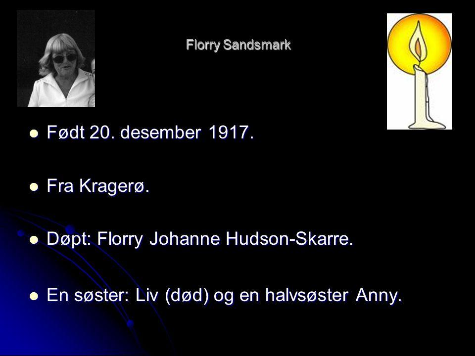  Født 20. desember 1917.  Fra Kragerø.  Døpt: Florry Johanne Hudson-Skarre.  En søster: Liv (død) og en halvsøster Anny.