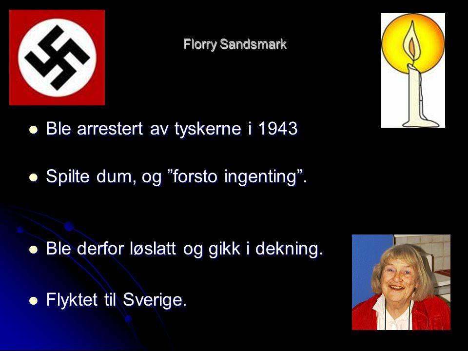 """Florry Sandsmark  Ble arrestert av tyskerne i 1943  Spilte dum, og """"forsto ingenting"""".  Ble derfor løslatt og gikk i dekning.  Flyktet til Sverige"""