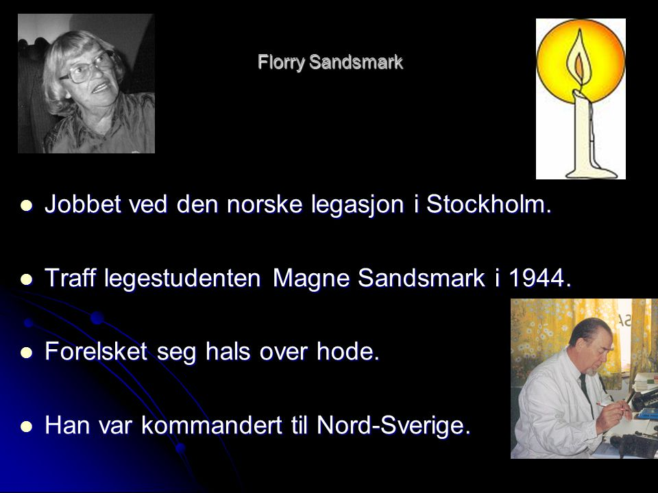 Florry Sandsmark  Jobbet ved den norske legasjon i Stockholm.  Traff legestudenten Magne Sandsmark i 1944.  Forelsket seg hals over hode.  Han var