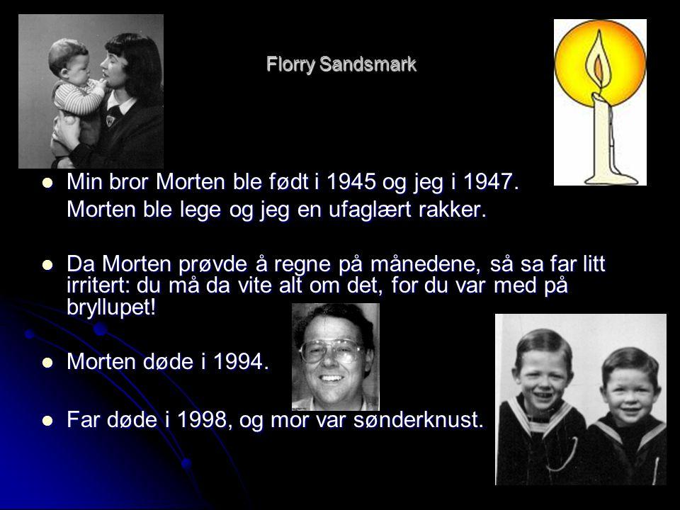 Florry Sandsmark  Min bror Morten ble født i 1945 og jeg i 1947. Morten ble lege og jeg en ufaglært rakker.  Da Morten prøvde å regne på månedene, s