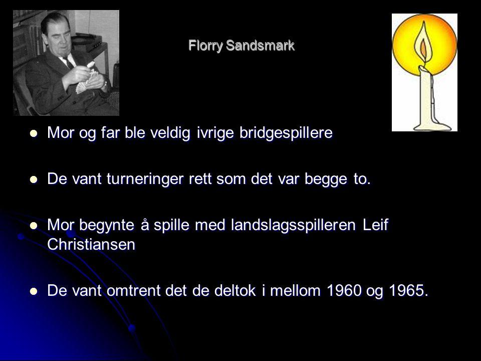 Florry Sandsmark  Mor og far ble veldig ivrige bridgespillere  De vant turneringer rett som det var begge to.  Mor begynte å spille med landslagssp