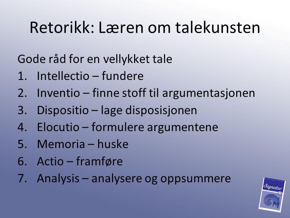 Retorikk: Læren om talekunsten Gode råd for en vellykket tale 1.Intellectio – fundere 2.Inventio – finne stoff til argumentasjonen 3.Dispositio – lage