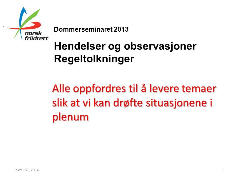 Dommerseminaret 2013 Hendelser og observasjoner Regeltolkninger Alle oppfordres til å levere temaer slik at vi kan drøfte situasjonene i plenum nkw 18.1.20141