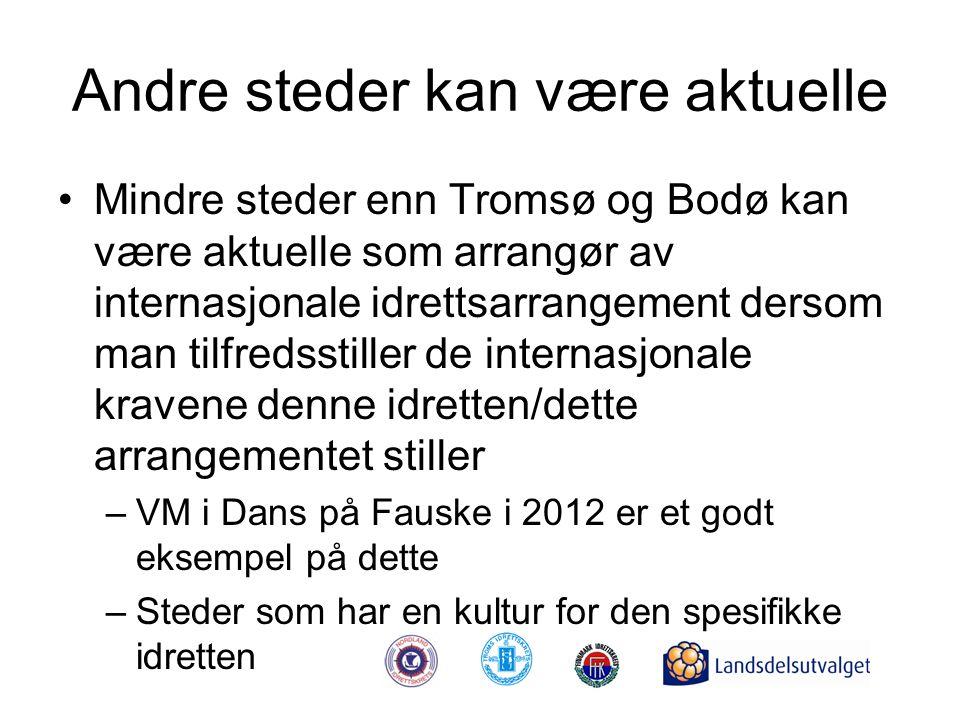 Andre steder kan være aktuelle •Mindre steder enn Tromsø og Bodø kan være aktuelle som arrangør av internasjonale idrettsarrangement dersom man tilfredsstiller de internasjonale kravene denne idretten/dette arrangementet stiller –VM i Dans på Fauske i 2012 er et godt eksempel på dette –Steder som har en kultur for den spesifikke idretten