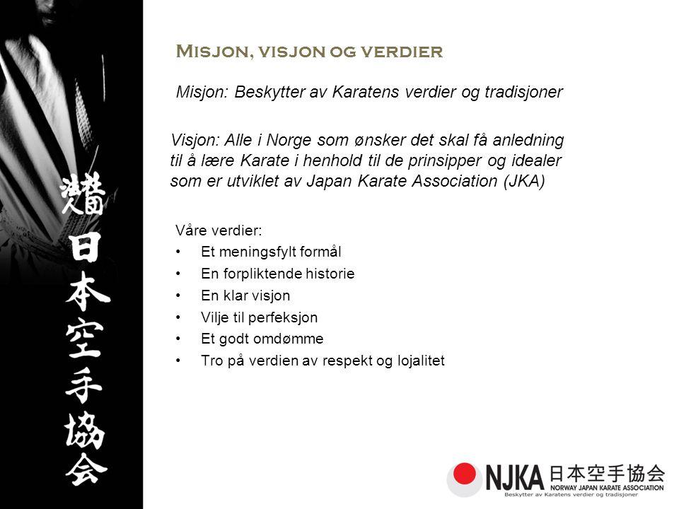 Misjon, visjon og verdier Våre verdier: •Et meningsfylt formål •En forpliktende historie •En klar visjon •Vilje til perfeksjon •Et godt omdømme •Tro på verdien av respekt og lojalitet Misjon: Beskytter av Karatens verdier og tradisjoner Visjon: Alle i Norge som ønsker det skal få anledning til å lære Karate i henhold til de prinsipper og idealer som er utviklet av Japan Karate Association (JKA)