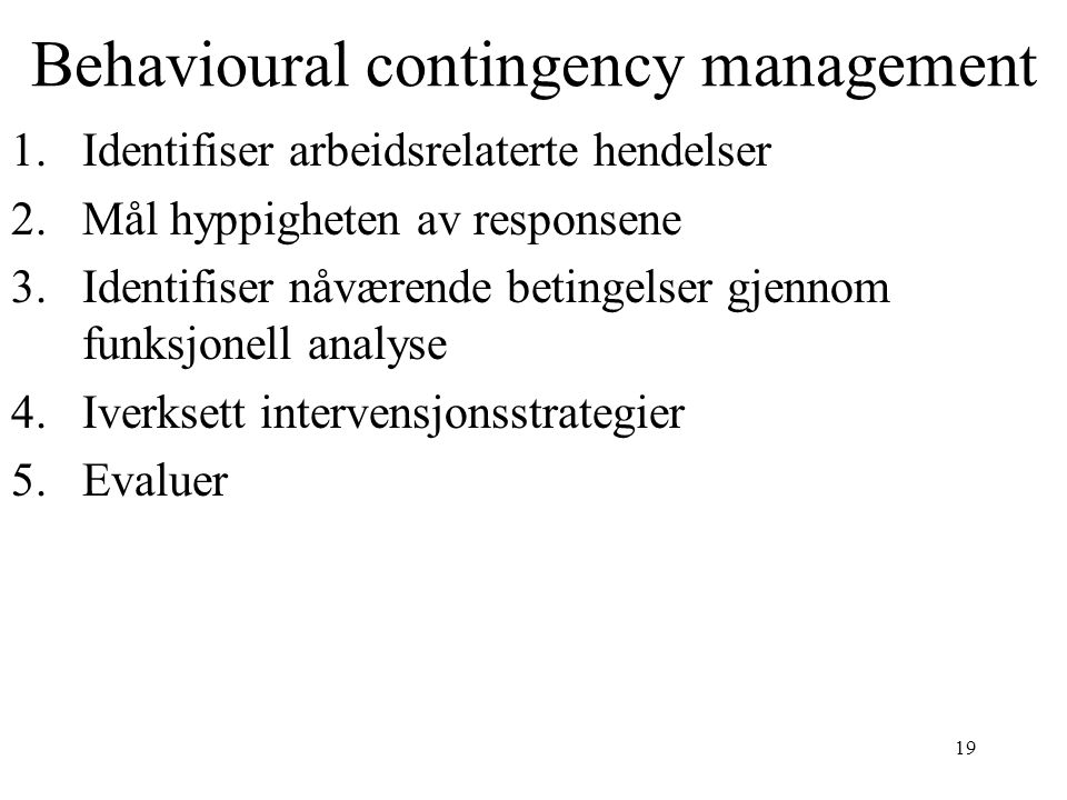 19 Behavioural contingency management 1.Identifiser arbeidsrelaterte hendelser 2.Mål hyppigheten av responsene 3.Identifiser nåværende betingelser gje