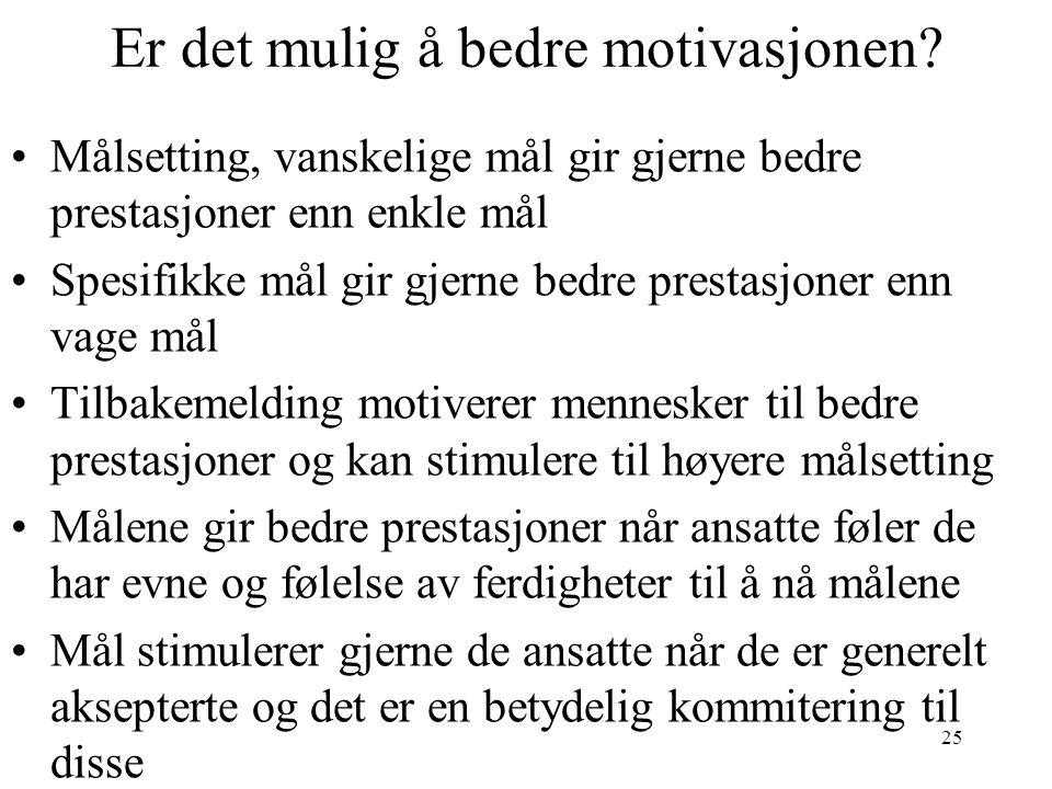 25 Er det mulig å bedre motivasjonen? •Målsetting, vanskelige mål gir gjerne bedre prestasjoner enn enkle mål •Spesifikke mål gir gjerne bedre prestas