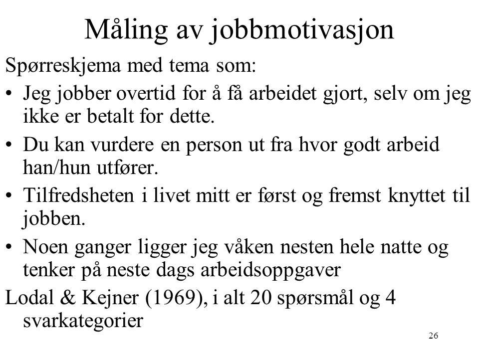 26 Måling av jobbmotivasjon Spørreskjema med tema som: •Jeg jobber overtid for å få arbeidet gjort, selv om jeg ikke er betalt for dette. •Du kan vurd