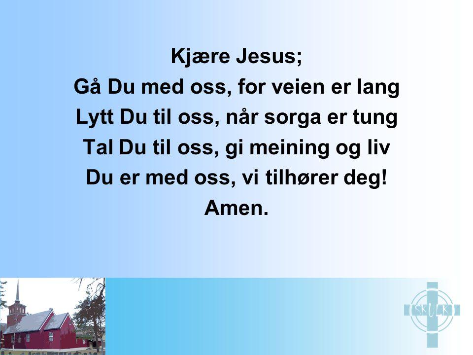 Kjære Jesus; Gå Du med oss, for veien er lang Lytt Du til oss, når sorga er tung Tal Du til oss, gi meining og liv Du er med oss, vi tilhører deg! Ame