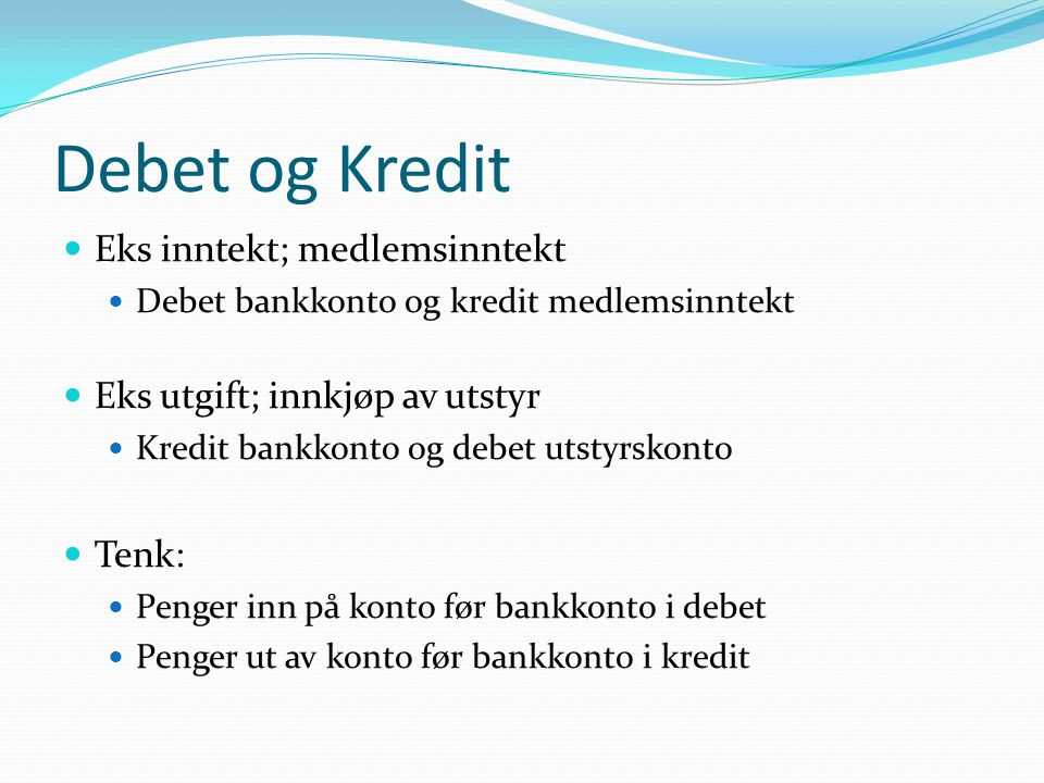Debet og Kredit  Eks inntekt; medlemsinntekt  Debet bankkonto og kredit medlemsinntekt  Eks utgift; innkjøp av utstyr  Kredit bankkonto og debet utstyrskonto  Tenk:  Penger inn på konto før bankkonto i debet  Penger ut av konto før bankkonto i kredit