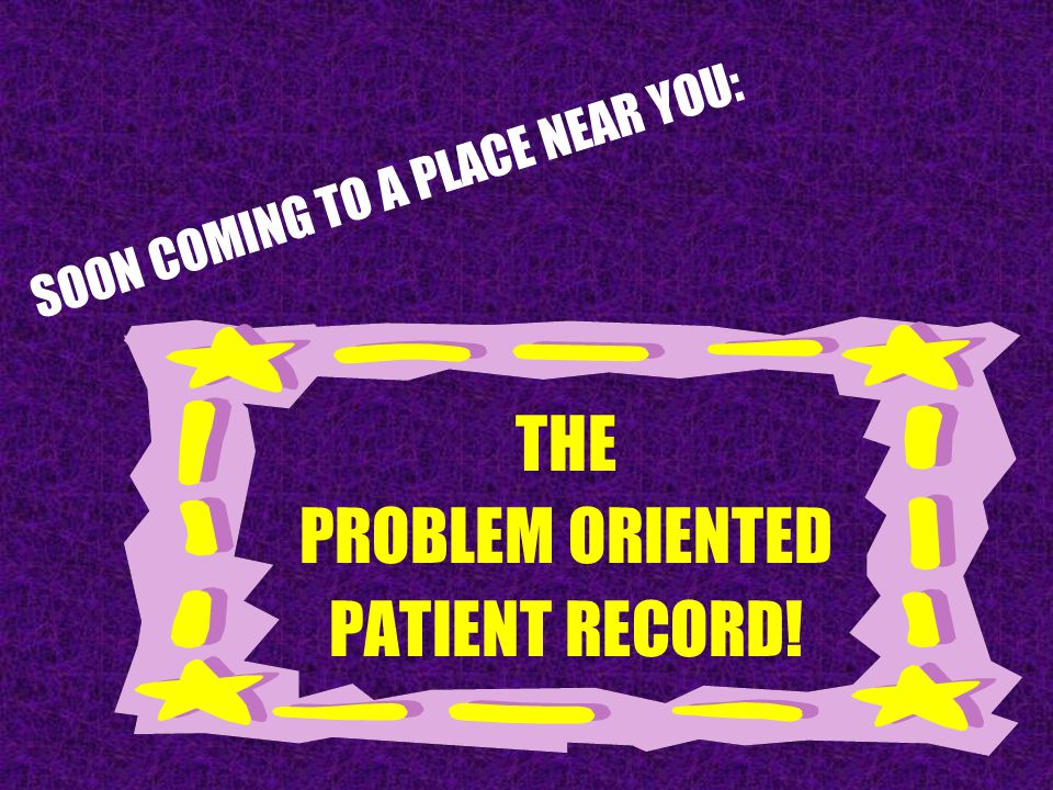 SOON COMING TO A PLACE NEAR YOU: THE PROBLEM ORIENTED PATIENT RECORD!
