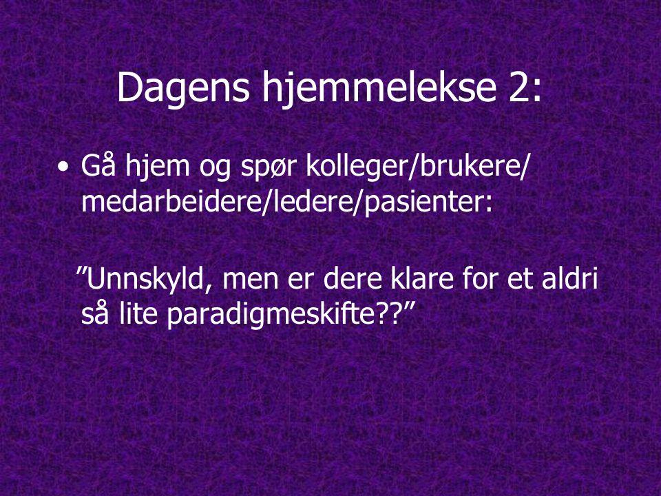 Dagens hjemmelekse 2: •Gå hjem og spør kolleger/brukere/ medarbeidere/ledere/pasienter: Unnskyld, men er dere klare for et aldri så lite paradigmeskifte??