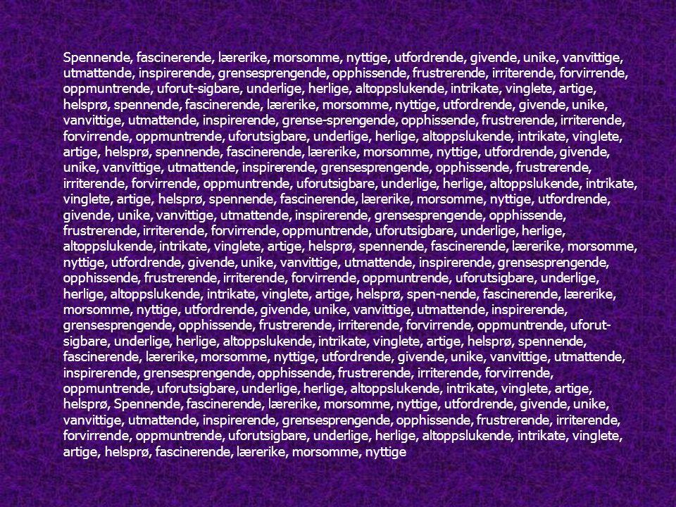 Spennende, fascinerende, lærerike, morsomme, nyttige, utfordrende, givende, unike, vanvittige, utmattende, inspirerende, grensesprengende, opphissende, frustrerende, irriterende, forvirrende, oppmuntrende, uforut-sigbare, underlige, herlige, altoppslukende, intrikate, vinglete, artige, helsprø, spennende, fascinerende, lærerike, morsomme, nyttige, utfordrende, givende, unike, vanvittige, utmattende, inspirerende, grense-sprengende, opphissende, frustrerende, irriterende, forvirrende, oppmuntrende, uforutsigbare, underlige, herlige, altoppslukende, intrikate, vinglete, artige, helsprø, spennende, fascinerende, lærerike, morsomme, nyttige, utfordrende, givende, unike, vanvittige, utmattende, inspirerende, grensesprengende, opphissende, frustrerende, irriterende, forvirrende, oppmuntrende, uforutsigbare, underlige, herlige, altoppslukende, intrikate, vinglete, artige, helsprø, spennende, fascinerende, lærerike, morsomme, nyttige, utfordrende, givende, unike, vanvittige, utmattende, inspirerende, grensesprengende, opphissende, frustrerende, irriterende, forvirrende, oppmuntrende, uforutsigbare, underlige, herlige, altoppslukende, intrikate, vinglete, artige, helsprø, spennende, fascinerende, lærerike, morsomme, nyttige, utfordrende, givende, unike, vanvittige, utmattende, inspirerende, grensesprengende, opphissende, frustrerende, irriterende, forvirrende, oppmuntrende, uforutsigbare, underlige, herlige, altoppslukende, intrikate, vinglete, artige, helsprø, spen-nende, fascinerende, lærerike, morsomme, nyttige, utfordrende, givende, unike, vanvittige, utmattende, inspirerende, grensesprengende, opphissende, frustrerende, irriterende, forvirrende, oppmuntrende, uforut- sigbare, underlige, herlige, altoppslukende, intrikate, vinglete, artige, helsprø, spennende, fascinerende, lærerike, morsomme, nyttige, utfordrende, givende, unike, vanvittige, utmattende, inspirerende, grensesprengende, opphissende, frustrerende, irriterende, forvirrende, oppmuntrende, uforutsigbare, unde