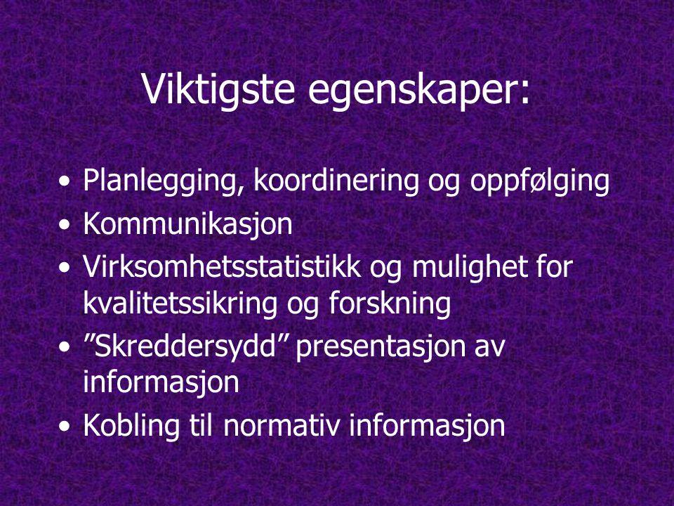 Viktigste egenskaper: •Planlegging, koordinering og oppfølging •Kommunikasjon •Virksomhetsstatistikk og mulighet for kvalitetssikring og forskning • Skreddersydd presentasjon av informasjon •Kobling til normativ informasjon