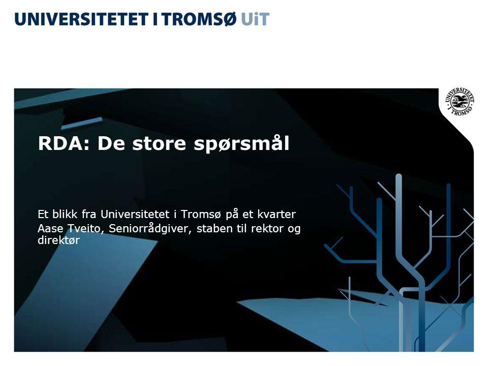 RDA: De store spørsmål Et blikk fra Universitetet i Tromsø på et kvarter Aase Tveito, Seniorrådgiver, staben til rektor og direktør