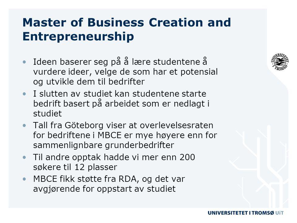Master of Business Creation and Entrepreneurship •Ideen baserer seg på å lære studentene å vurdere ideer, velge de som har et potensial og utvikle dem til bedrifter •I slutten av studiet kan studentene starte bedrift basert på arbeidet som er nedlagt i studiet •Tall fra Göteborg viser at overlevelsesraten for bedriftene i MBCE er mye høyere enn for sammenlignbare grunderbedrifter •Til andre opptak hadde vi mer enn 200 søkere til 12 plasser •MBCE fikk støtte fra RDA, og det var avgjørende for oppstart av studiet