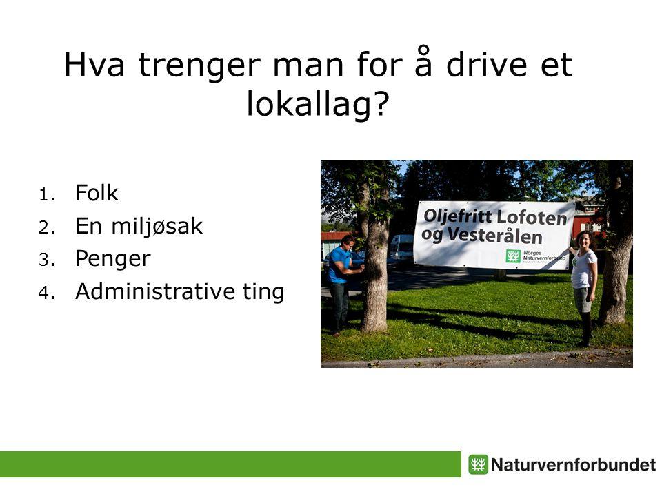 Hva trenger man for å drive et lokallag 1. Folk 2. En miljøsak 3. Penger 4. Administrative ting