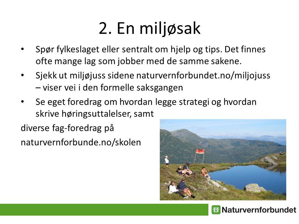 2. En miljøsak • Spør fylkeslaget eller sentralt om hjelp og tips. Det finnes ofte mange lag som jobber med de samme sakene. • Sjekk ut miljøjuss side